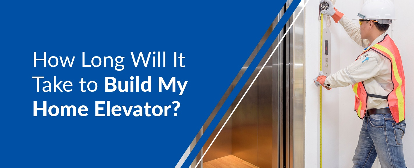 how long will it take to build my home elevator